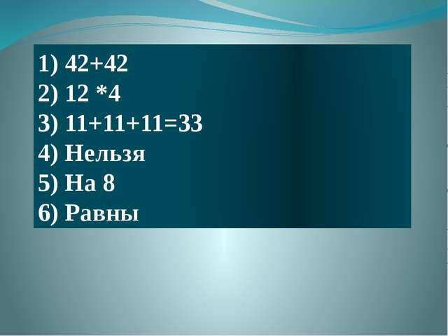 1) 42+42 2) 12 *4 3) 11+11+11=33 4) Нельзя 5) На 8 6) Равны