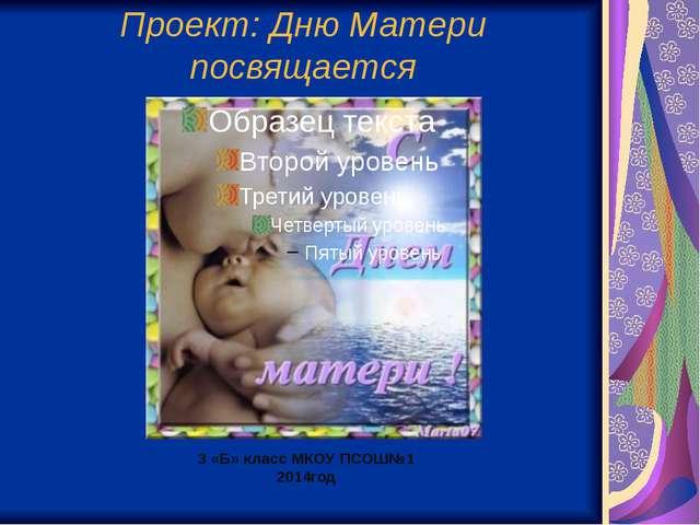3 «Б» класс МКОУ ПСОШ№1 2014год Проект: Дню Матери посвящается