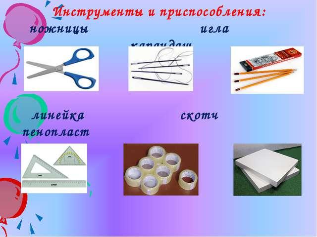Инструменты и приспособления: ножницы игла карандаш линейка скотч пенопласт