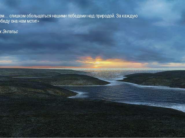 «Не будем… слишком обольщаться нашими победами над природой. За каждую такую...
