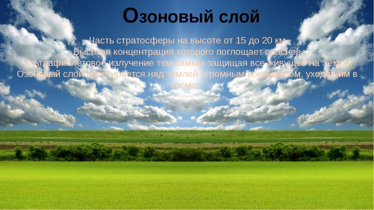 Озоновый слой Часть стратосферы на высоте от 15 до 20 км. Высокая концентраци...