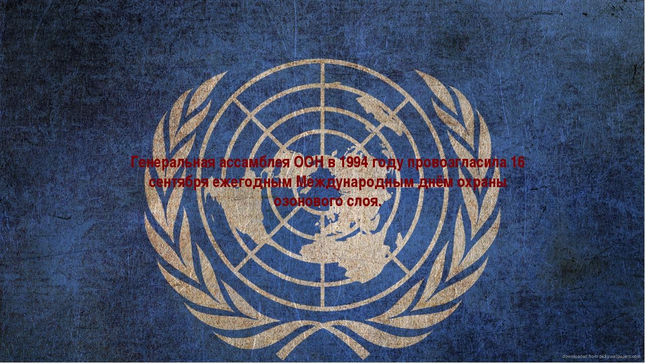 Генеральная ассамблея ООН в 1994 году провозгласила 16 сентября ежегодным Меж...