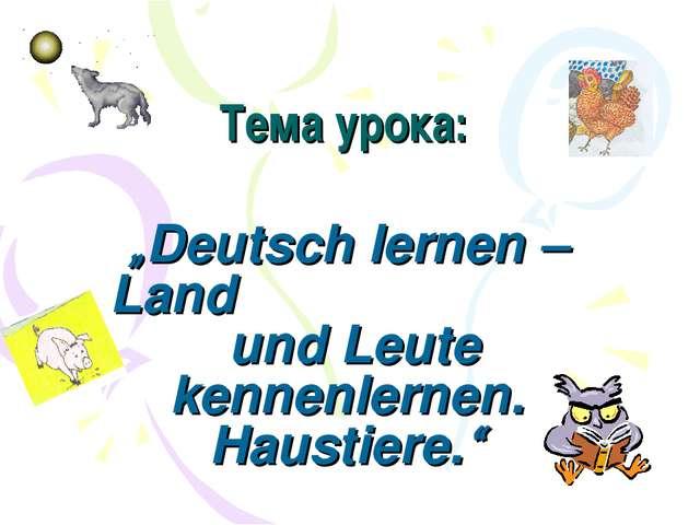 """Тема урока: """"Deutsch lernen – Land und Leute kennenlernen. Haustiere."""""""