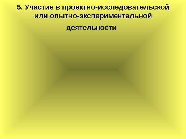5. Участие в проектно-исследовательской или опытно-экспериментальной деятельн...