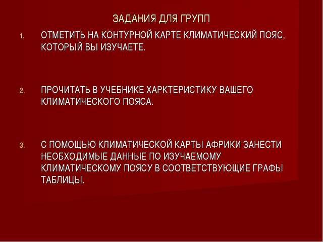 ЗАДАНИЯ ДЛЯ ГРУПП ОТМЕТИТЬ НА КОНТУРНОЙ КАРТЕ КЛИМАТИЧЕСКИЙ ПОЯС, КОТОРЫЙ ВЫ...