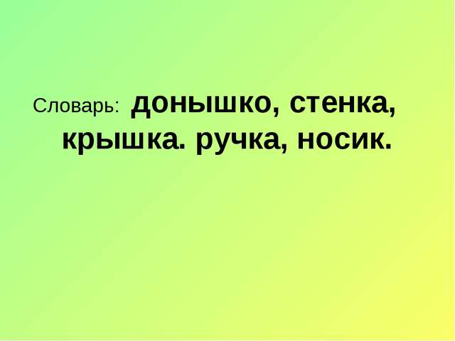 Словарь: донышко, стенка, крышка. ручка, носик.