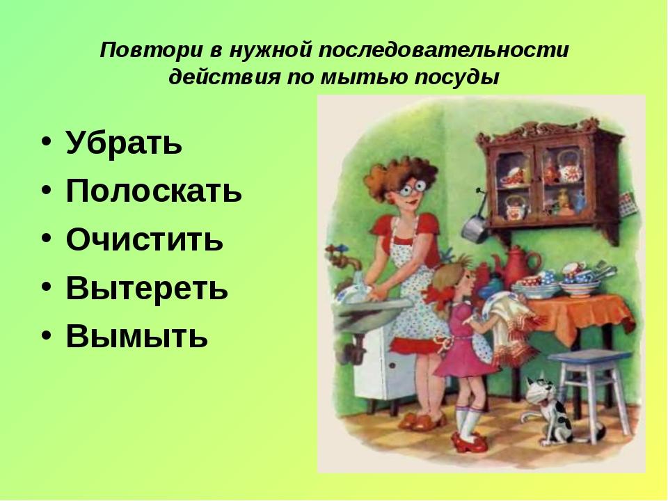 Повтори в нужной последовательности действия по мытью посуды Убрать Полоскать...