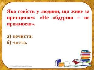 Яка совість у людини, що живе за принципом: «Не обдуриш – не проживеш». а) не