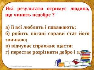 Які результати отримує людина, що чинить недобре ? а) її всі люблять і поважа