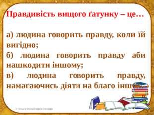 Правдивість вищого ґатунку – це… а) людина говорить правду, коли їй вигідно;