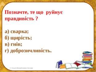 Позначте, те що руйнує правдивість ? а) сварка; б) щирість; в) гнів; г) добро