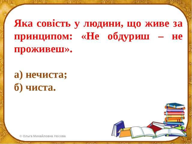 Яка совість у людини, що живе за принципом: «Не обдуриш – не проживеш». а) не...