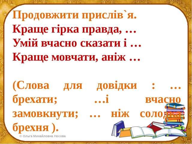 Продовжити прислів`я. Краще гірка правда, … Умій вчасно сказати і … Краще мов...
