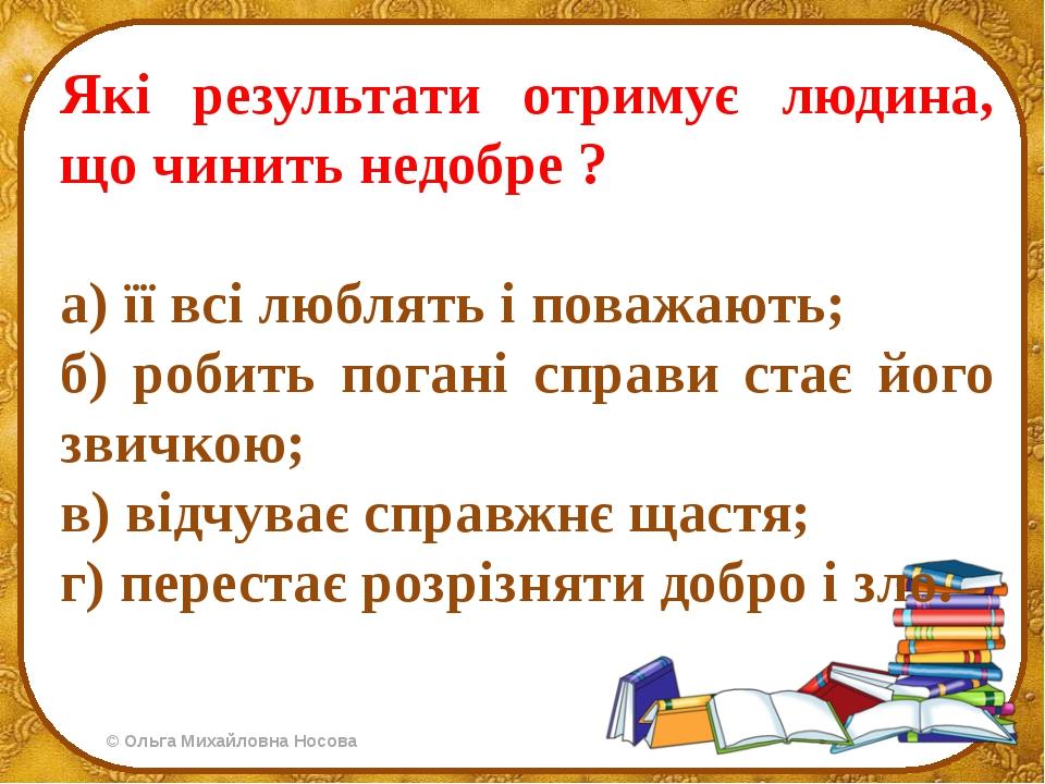 Які результати отримує людина, що чинить недобре ? а) її всі люблять і поважа...