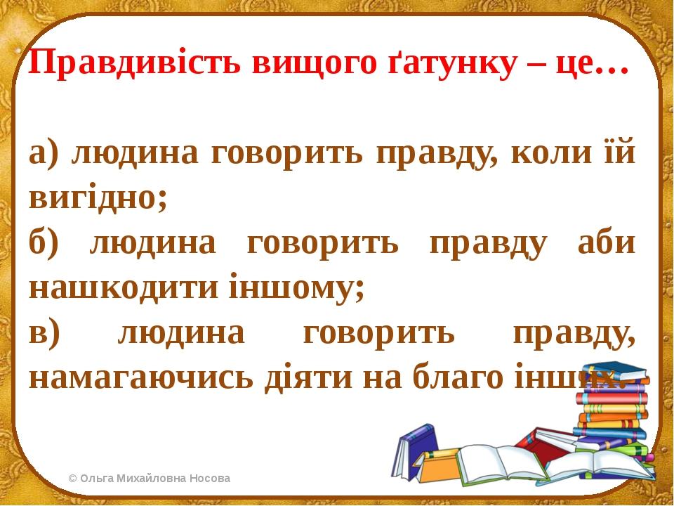 Правдивість вищого ґатунку – це… а) людина говорить правду, коли їй вигідно;...