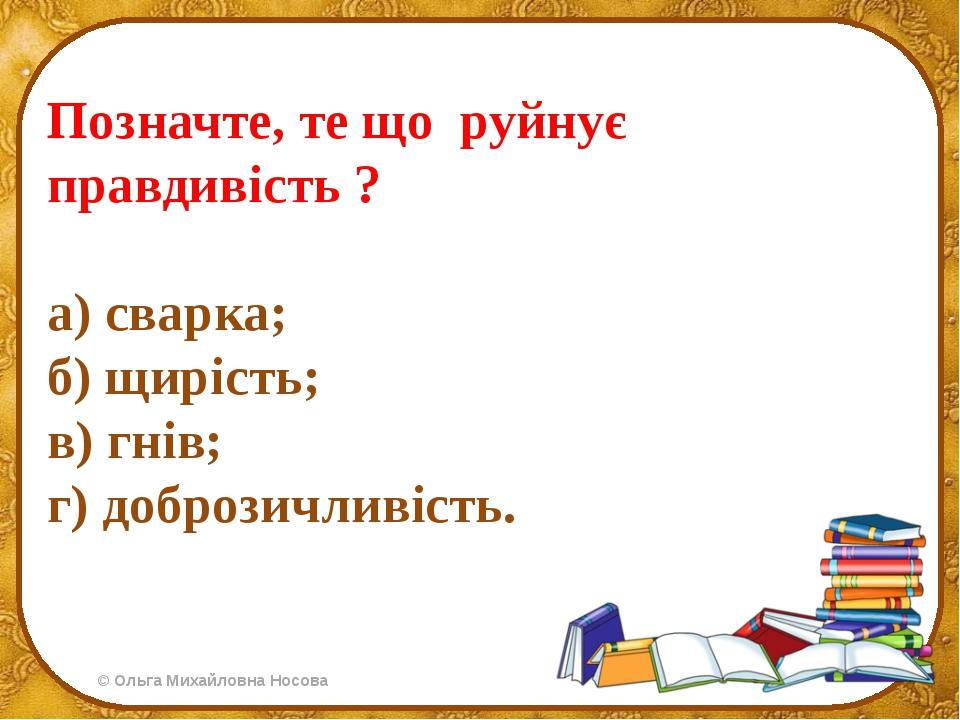 Позначте, те що руйнує правдивість ? а) сварка; б) щирість; в) гнів; г) добро...