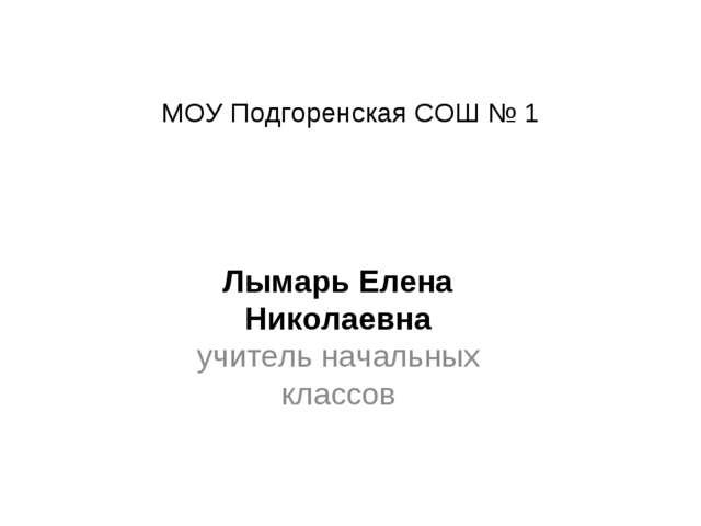 МОУ Подгоренская СОШ № 1 Лымарь Елена Николаевна учитель начальных классов