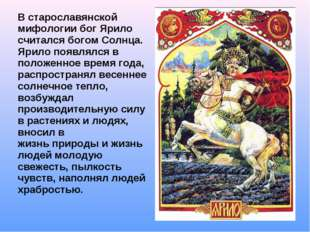 В старославянской мифологии бог Ярило считался богом Солнца. Ярило появлялся