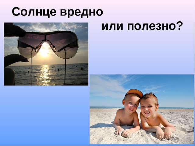 Солнце вредно или полезно?