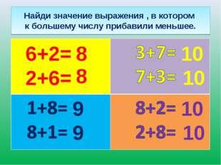 Найди значение выражения , в котором к большему числу прибавили меньшее. 6+2=