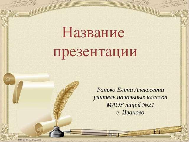 Название презентации Ранько Елена Алексеевна учитель начальных классов МАОУ л...