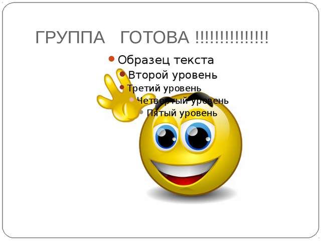 ГРУППА ГОТОВА !!!!!!!!!!!!!!!