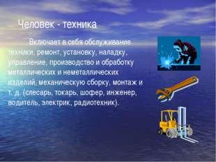 Человек - техника Включает в себя обслуживание техники, ремонт, установку,