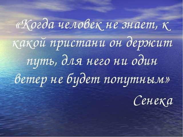 «Когда человек не знает, к какой пристани он держит путь, для него ни один в...