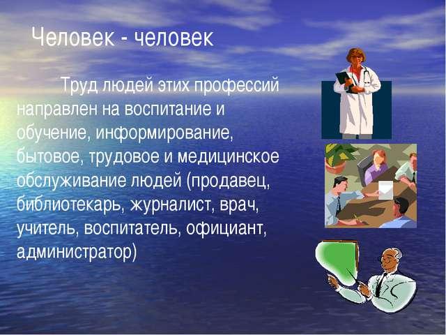 Человек - человек Труд людей этих профессий направлен на воспитание и обуче...