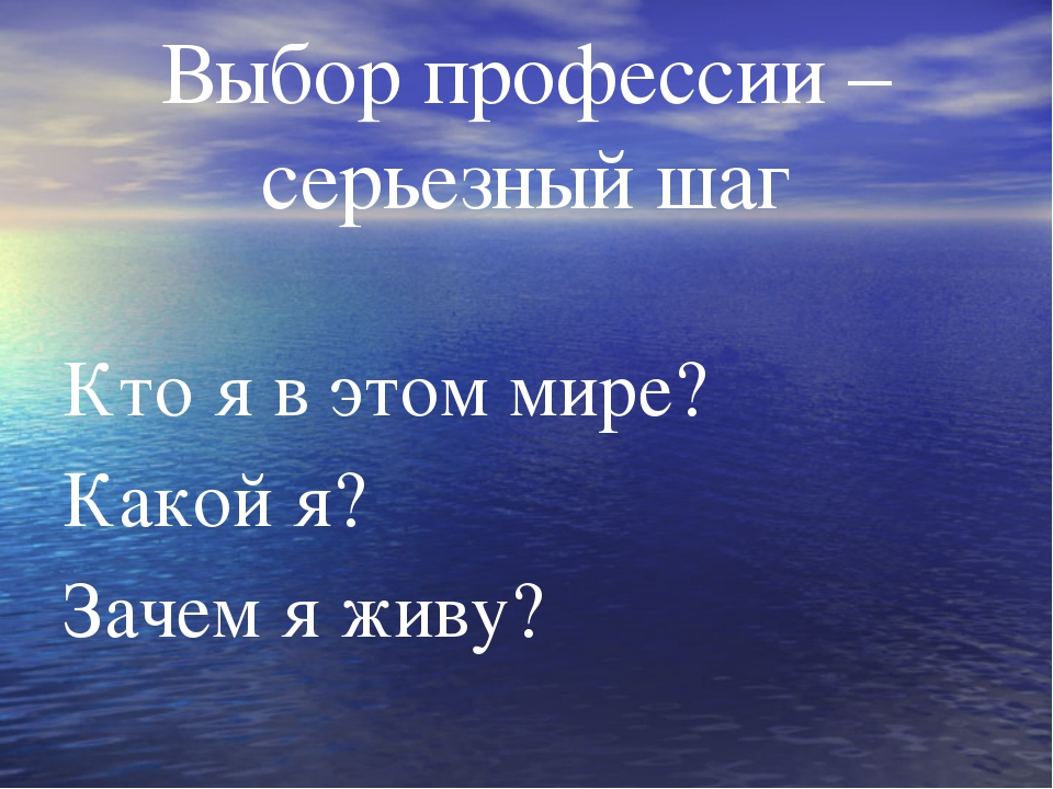 Выбор профессии –серьезный шаг Кто я в этом мире? Какой я? Зачем я живу?