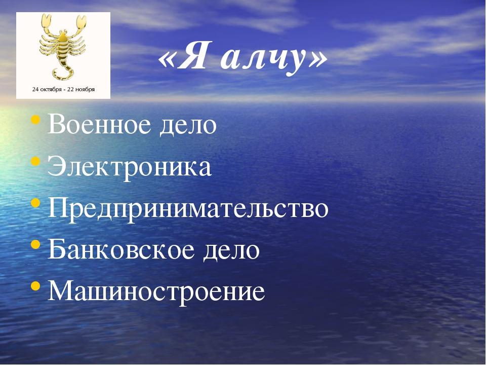 «Я алчу» Военное дело Электроника Предпринимательство Банковское дело Машинос...
