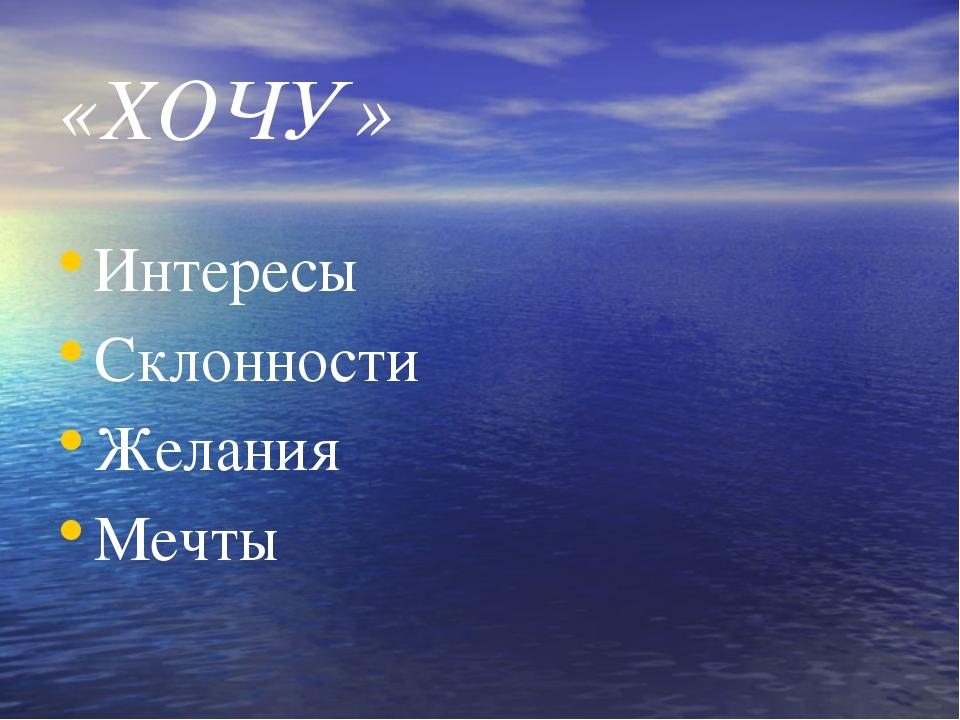 «ХОЧУ» Интересы Склонности Желания Мечты