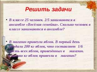 Решить задачи В классе 25 человек. 2/5 занимаются в ансамбле «Весёлая семейка