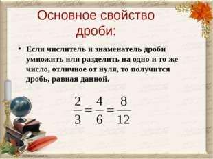 Основное свойство дроби: Если числитель и знаменатель дроби умножить или разд