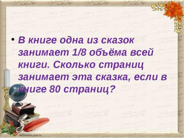 В книге одна из сказок занимает 1/8 объёма всей книги. Сколько страниц заним...