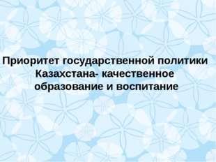 Приоритет государственной политики Казахстана- качественное образование и вос