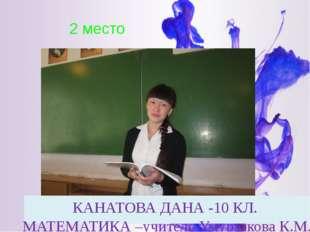 КАНАТОВА ДАНА -10 КЛ. МАТЕМАТИКА –учитель Умурзакова К.М. 2 место