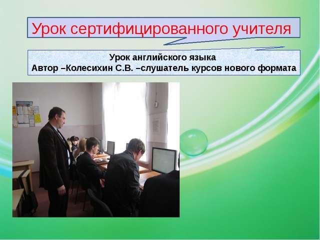 Урок сертифицированного учителя Урок английского языка Автор –Колесихин С.В....