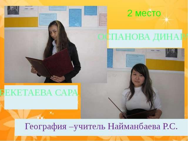 БЕКЕТАЕВА САРА ОСПАНОВА ДИНАРА География –учитель Найманбаева Р.С. 2 место