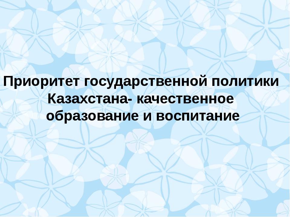 Приоритет государственной политики Казахстана- качественное образование и вос...