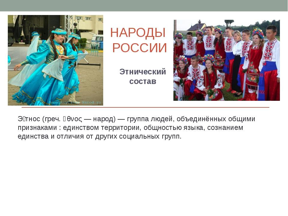 НАРОДЫ РОССИИ Этнический состав Э́тнос (греч. ἔθνος — народ) — группа людей,...