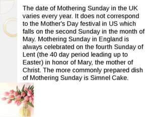 The date of Mothering Sunday in the UK varies every year. It does not corresp