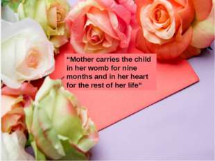 """Mother carries the child in her womb for nine months and in her heart for t"