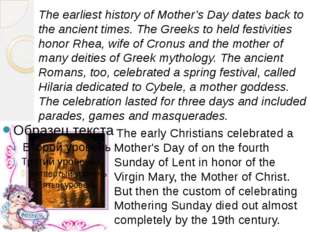 The earliest history of Mother's Day dates back to the ancient times. The Gre