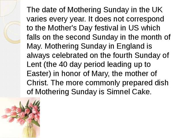 The date of Mothering Sunday in the UK varies every year. It does not corresp...