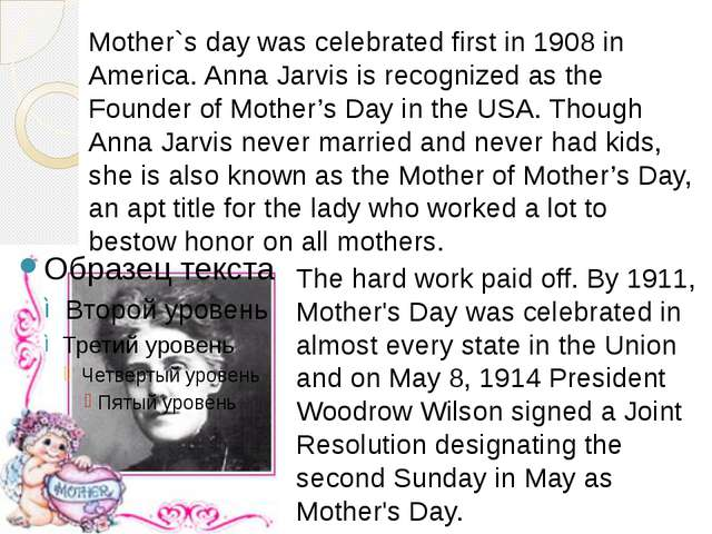 Mother`s day was celebrated first in 1908 in America. Anna Jarvis is recogniz...