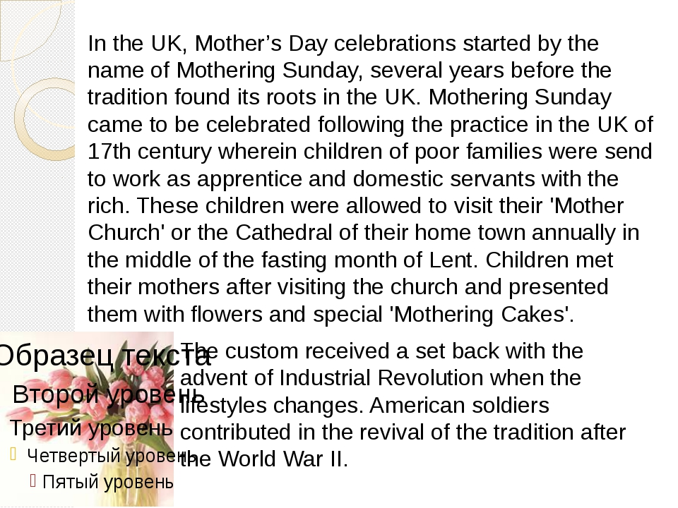 In the UK, Mother's Day celebrations started by the name of Mothering Sunday,...