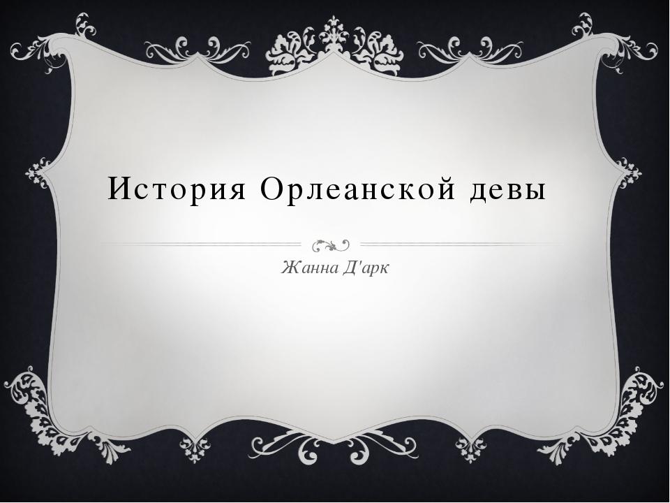 История Орлеанской девы Жанна Д'арк