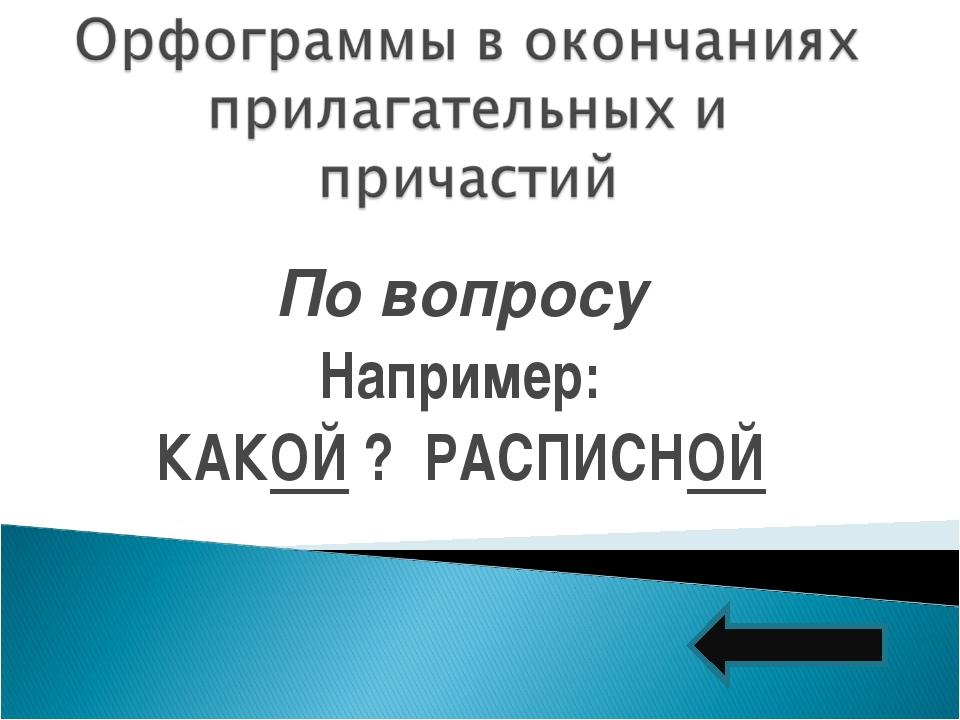 По вопросу Например: КАКОЙ ? РАСПИСНОЙ