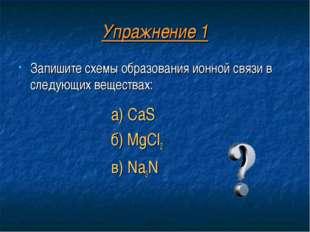 Упражнение 1 Запишите схемы образования ионной связи в следующих веществах: а